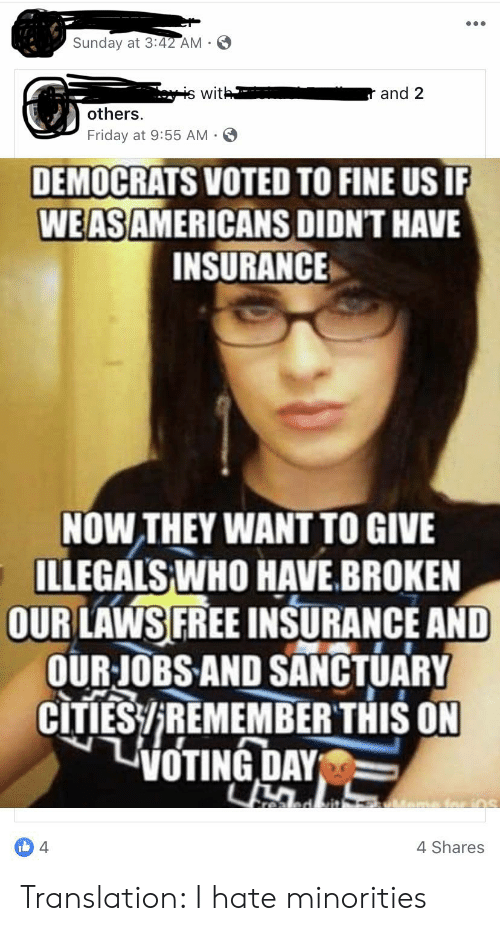 Friday, Free, and Jobs: Sunday at 3:42 AM  with  and 2  others  Friday at 9:55 AM-  DEMOCRATS VOTED TO FINE US IF  WEASAMERICANS DIDN'T HAVE  INSURANCE  NOW THEY WANT TO GIVE  ILLEGALS WHO HAVE.BROKEN  OUR LAWS FREE INSURANCE AND  OUR JOBS AND SANCTUARY  CITIES/REMEMBER THIS ON  TivOTING DAY  realed vit  4  4 Shares Translation: I hate minorities