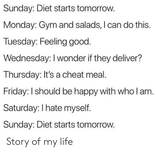 Friday, Gym, and Life: Sunday: Diet starts tomorrow.  Monday: Gym and salads, I can do this.  Tuesday: Feeling good.  Wednesday: I wonder if they deliver?  Thursday: It's a cheat meal.  Friday: I should be happy with who l am.  Saturday: I hate myself.  Sunday: Diet starts tomorrow. Story of my life