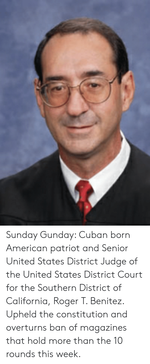 Benitez: Sunday Gunday: Cuban born American patriot and Senior United States District Judge of the United States District Court for the Southern District of California, Roger T. Benitez. Upheld the constitution and overturns ban of magazines that hold more than the 10 rounds this week.