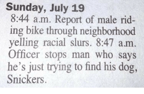 snickers: Sunday, July 19  8:44 a.m. Report of male rid-  ing bike through neighborhood  yelling racial slurs. 8:47 am  Officer stops man who says  he's just trying to find his dog,  Snickers