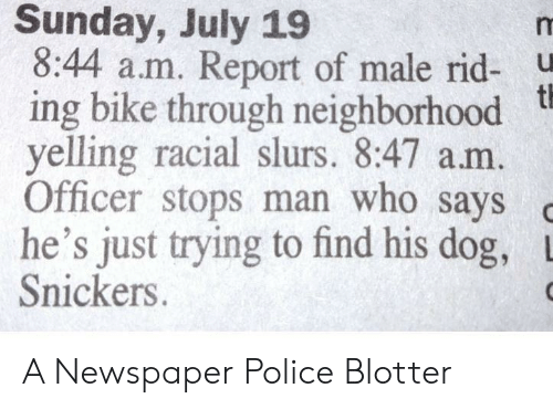 snickers: Sunday, July 19  8:44 a.m. Report of male rid- u  ing bike through neighborhood t  yelling racial slurs. 8:47 am  Officer stops man who says  he's just trying to find his dog,  Snickers. A Newspaper Police Blotter