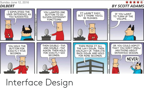 Scott Adams: Sunday June 12, 2016  DILBERT  BY SCOTT ADAMS  I SIMPLIFIED THE  USER INTERFACE AS  YOU SUGGESTED  YOU WANTED  BUTTON TO D0  ELEVEN DIFFERENT  FUNCTIONS  IT WASN'T EASY  BUT I THINK YOU'LL  BE PLEASED  IF YOU WANT  TO TURN UP THE  YOU SUGGES TED.TD ONE  VOLUME.  YOU HOLD THE  BUTTON FOR  EXACTLY FIVE  SECONDS  THEN DOUBLE-TAP  AND DOUBLE-TAP  AGAIN. THEN HOLD  FOR EXACTLY SIX  SECONDS.  OR YOU COULD ADMIT  THAT YOU DON'T KNOw  ANYTHING ABOUT  THEN PRESS IT ALL  THE WAY DOWN, THEN  HALFWAY UP, THEN 27%  BACK DOWN. AND HOLD INTERFACE DESIGN  FOR NINE SECONDS.  NEVER! Interface Design