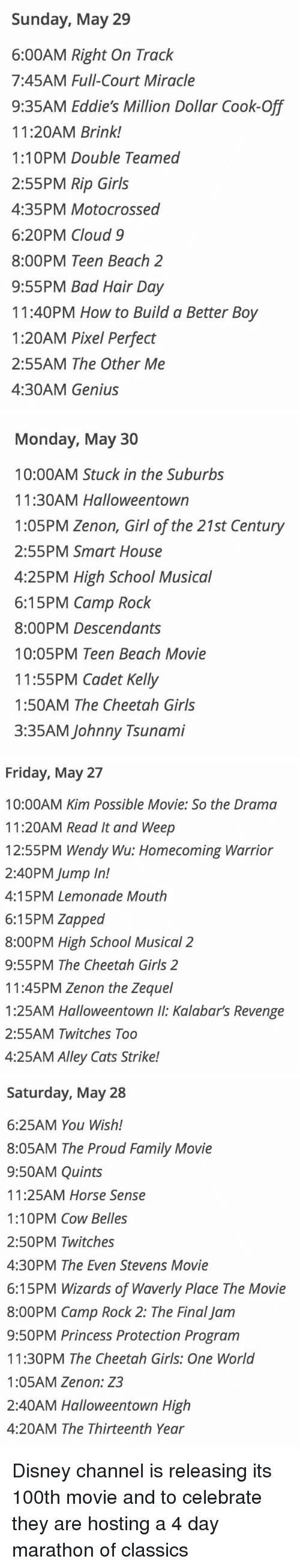 Bad, Cats, and Disney: Sunday, May 29  6:00AM Right On Track  7:45AM Full-Court Miracle  9:35AM Eddie's Million Dollar Cook-Off  11:20AM Brink!  1:10PM Double Teamed  2:55PM Rip Girls  4:35PM Motocrossed  6:20PM Cloud 9  8:00PM Teen Beach 2  9:55PM Bad Hair Day  11:40PM How to Build a Better Boy  1:20AM Pixel Perfect  2:55AM The Other Me  4:30AM Genius   Monday, May 30  10:00AM Stuck in the Suburbs  11:30AM Halloweentown  1:05PM Zenon, Girl of the 21st Century  2:55PM Smart House  4:25PM High School Musical  6:15 PM Camp Rock  8:00PM Descendants  10:05PM Teen Beach Movie  11:55PM Cadet Kelly  1:50AM The Cheetah Girls  3:35AM Johnny Tsunami   Friday, May 27  10:00AM Kim Possible Movie: So the Drama  11:20AM Read It and Weep  12:55PM Wendy Wu: Homecoming Warrior  2:40PM Jump In!  4:15PM Lemonade Mouth  6:15PM Zapped  8:00PM High School Musical 2  9:55PM The Cheetah Girls 2  11:45PM Zenon the Zequel  1:25AM Halloweentown Kalabar's Revenge  2:55AM Twitches Too  4:25AM Alley Cats Strike!   Saturday, May 28  6:25AM You Wish!  8:05AM The Proud Family Movie  9:50AM Quints  11:25AM Horse Sense  1:10PM Cow Belles  2:50PM Twitches  4:30PM The Even Stevens Movie  6:15PM Wizards of Waverly Place The Movie  8:00PM Camp Rock 2: The Final Jam  9:50PM Princess Protection Program  11:30PM The Cheetah Girls: One World  1:05AM Zenon: Z3  2:40AM Halloweentown High  4:20AM The Thirteenth Year Disney channel is releasing its 100th movie and to celebrate they are hosting a 4 day marathon of classics