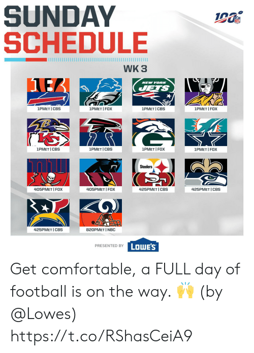 New York Jets: SUNDAY  SCHEDULE  WK 3  NEW YORK  JETS  1PMET I FOX  1PMET I CBS  1PMET CBS  1PMET I FOX  1PMET I CBS  1PMET I FOX  1PMET I CBS  1PMET FOX  Steelers  425PMET CBS  425PMET CBS  405PMET I FOX  405PMET FOX  425PMET I CBS  820PMET I NBC  LOWE'S  PRESENTED BY Get comfortable, a FULL day of football is on the way. 🙌  (by @Lowes) https://t.co/RShasCeiA9