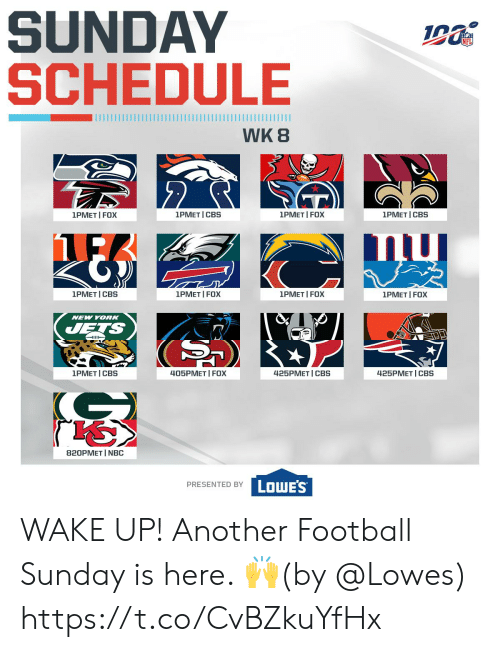 Lowes: SUNDAY  SCHEDULE  WK 8  2  1PMET I FOX  1PMET I FOX  1PMET I CBS  1PMET I CBS  1PMET I FOX  1PMET CBS  1PMET I FOX  1PMET I FOX  NEW YORK  JETS  405PMET I FOX  1PMET I CBS  425PМЕT | СBS  425PMET CBS  820PMET I NBC  PRESENTED BY LOWES WAKE UP!  Another Football Sunday is here. 🙌(by @Lowes) https://t.co/CvBZkuYfHx