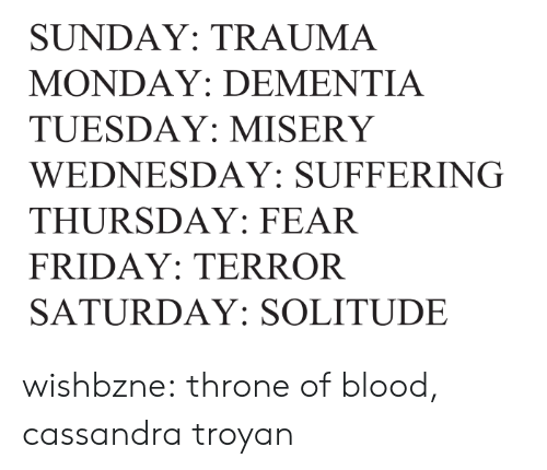 thursday: SUNDAY: TRAUMA  MONDAY: DEMENTIA  TUESDAY: MISERY  WEDNESDAY: SUFFERING  THURSDAY: FEAR  FRIDAY: TERROR  SATURDAY: SOLITUDE wishbzne:    throne of blood, cassandra troyan