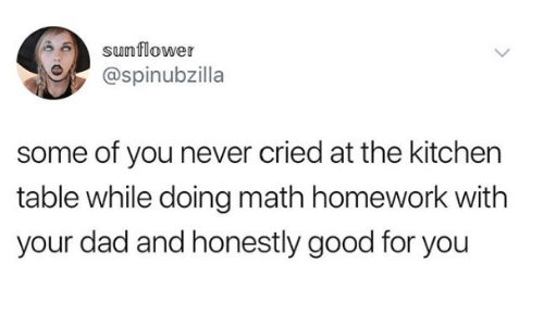 Dad, Good for You, and Good: sunflower  @spinubzilla  some of you never cried at the kitchen  table while doing math homework with  your dad and honestly good for you
