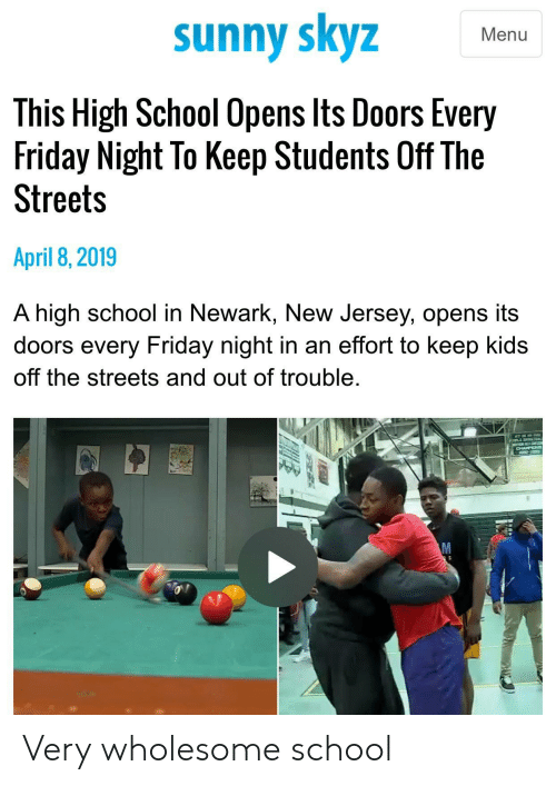 Friday, School, and Streets: sunny skyz  Menu  This High School Opens lts Doors Every  Friday Night To Keep Students Off The  Streets  April 8,2019  A high school in Newark, New Jersey, opens its  doors every Friday night in an effort to keep kids  off the streets and out of trouble Very wholesome school
