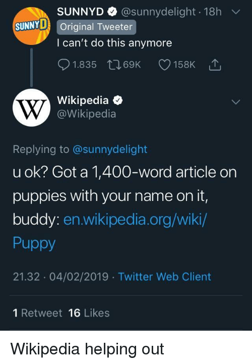 U Ok: SUNNYD @sunnydelight 18h  l can't do this anymore  01.835 t 69K 158K  Wikipedia  SUNNYD Original Tweeter  @Wikipedia  Replying to @sunnydelight  u ok? Got a 1,400-word article on  puppies with your name on it,  buddy: en.wikipedia.org/wiki  Puppy  21.32 04/02/2019 Twitter Web Client  1 Retweet 16 Likes Wikipedia helping out