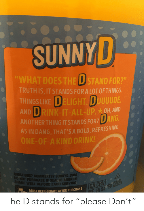 "Crv: SUNNYD  ""WHAT DOES THE U STAND FOR?""  TRUTH IS, IT STANDS FOR A LOT OF THINGS.  THINGS LIKE DELIGHT, DUUUUDE  AND DRINK-IT-ALL-UP.OH, AND  ANOTHER THING IT STANDS FOR? LDANG.  AS IN DANG, THAT'S A BOLD, REFRESHING  ONE-OF-A KIND DRINK!  QUESTIONS? COMMENTS? SUNNYD.COM  • DO NOT PURCHASE IF SEAL IS BROKEN  SHAKE WELL BEFORE EACH SERVING  PLEASE  CA CRV  MUST REFRIGERATE AFTER PURCHASE  ME. HI 5¢  ME HI56 EEYCLE The D stands for ""please Don't"""