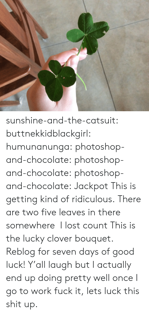 Photoshop, Shit, and Tumblr: sunshine-and-the-catsuit: buttnekkidblackgirl:  humunanunga:  photoshop-and-chocolate:  photoshop-and-chocolate:  photoshop-and-chocolate:  Jackpot   This is getting kind of ridiculous. There are two five leaves in there somewhere   I lost count  This is the lucky clover bouquet. Reblog for seven days of good luck!  Y'all laugh but I actually end up doing pretty well once I go to work  fuck it, lets luck this shit up.