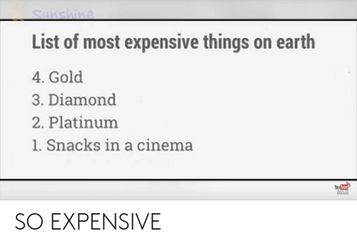 Tube: Sunshine  List of most expensive things on earth  4. Gold  3. Diamond  2. Platinum  1. Snacks in a cinema  You Tube  CLEC TO  sUesCRIPE SO EXPENSIVE