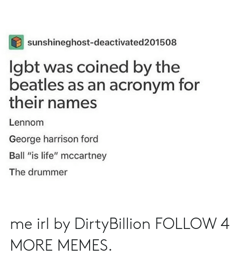 "Acronym: sunshineghost-deactivated 201508  lgbt was coined by the  beatles as an acronym for  their names  Lennom  George harrison ford  Ball ""is life"" mccartney  The drummer me irl by DirtyBillion FOLLOW 4 MORE MEMES."
