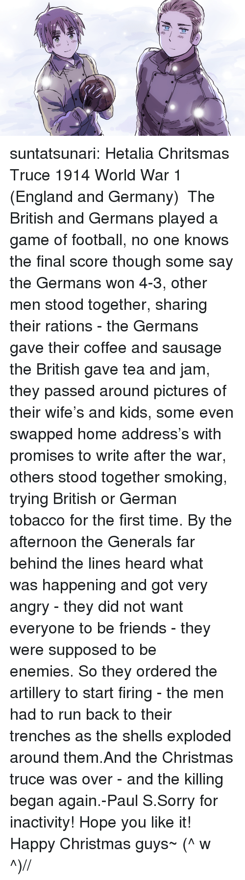 world war 1: suntatsunari:  Hetalia Chritsmas Truce 1914 World War 1 (England and Germany)   The British and Germans played a game of football, no one knows the final score though some say the Germans won 4-3, other men stood together, sharing their rations - the Germans gave their coffee and sausage the British gave tea and jam, they passed around pictures of their wife's and kids, some even swapped home address's with promises to write after the war, others stood together smoking, trying British or German tobacco for the first time. By the afternoon the Generals far behind the lines heard what was happening and got very angry - they did not want everyone to be friends - they were supposed to be enemies. So they ordered the artillery to start firing - the men had to run back to their trenches as the shells exploded around them.And the Christmas truce was over - and the killing began again.-Paul S.Sorry for inactivity! Hope you like it! Happy Christmas guys~ (^ w ^)//