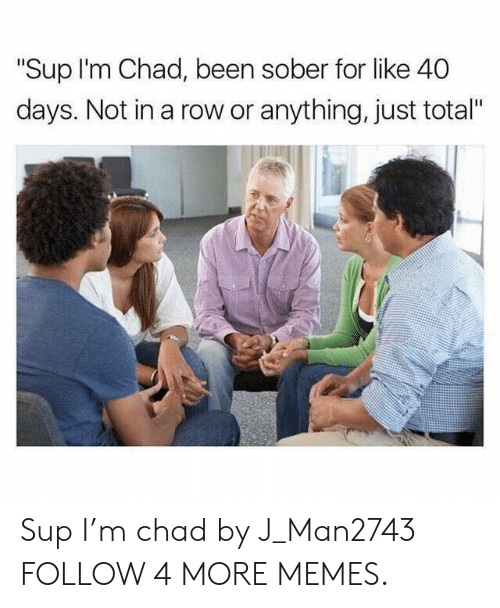 "Anything Just: ""Sup I'm Chad, been sober for like 40  days. Not in a row or anything, just total"" Sup I'm chad by J_Man2743 FOLLOW 4 MORE MEMES."