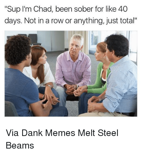 """steel beams: """"Sup I'm Chad, been sober for like 40  days. Not in a row or anything, just total"""" Via Dank Memes Melt Steel Beams"""