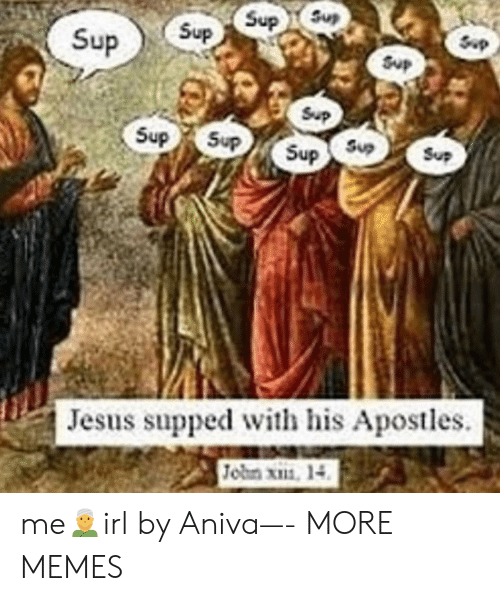 sup: Sup  Sup  Sup  Sup  Sup  Sup  Sup  Sup  Sup  Sup  Sup  Sup  Jesus supped with his Apostles.  Jobn x, 14 me👳♂️irl by Aniva—- MORE MEMES