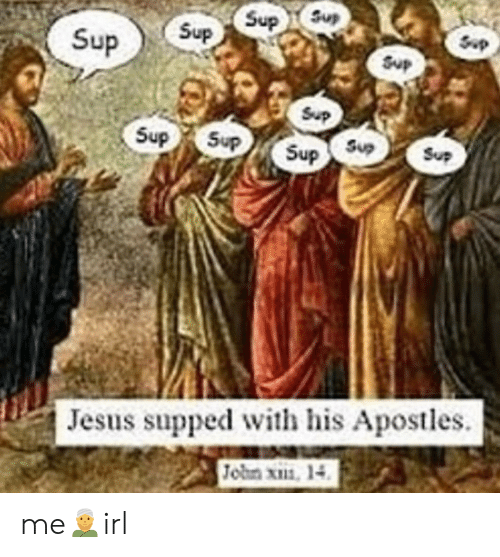 Apostles: Sup SupS  Sup  Sup  Sup  Sup  Sup  Sup  Sup  Sup Sup  Jesus supped with his Apostles  Jobn x, 14 me👳‍♂️irl