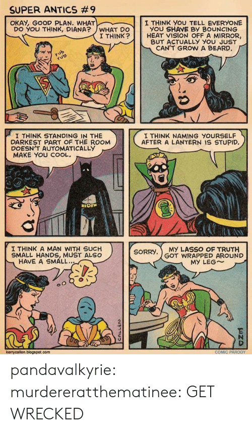 Good Plan: SUPER ANTICS #9  OKAY, GOOD PLAN. WHAT  I THINK you TELL EVERYONE  YOU SHAVE BY BOUNCING  DO YOU THINK, DIANA?WHAT DO  I THINK  HEAT VISION OFF A MIRROR,  BUT ACTUALLY YOu JUST  CAN'T GROW A BEARD  rub  aS  I THINK STANDING IN THE  DARKEST PART OF THE ROOM  DOESN'T AUTOMATICALLYy  MAKE YOU COOL.  I THINK NAMING YOURSELF  AFTER A LANTERN IS STUPID,  I THINK A MAN WITH SUCH  SMALL HANDS, MUST ALSO  SORRY,MY LASSO OF TRUTH  GOT WRAPPED AROUND  HAVE A SMALL..  MY LEG~  2  kerrycallen, blogspot.com  COMIC PARODY pandavalkyrie: murdereratthematinee:  GET WRECKED