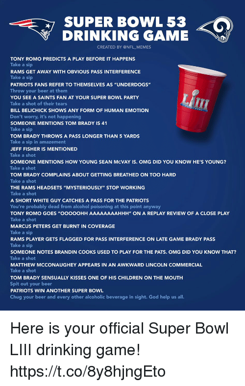 "Bill Belichick: SUPER BOWL 53  DRINKING GAME  CREATED BY @NFL_MEMES  TONY ROMO PREDICTS A PLAY BEFORE IT HAPPENS  Take a sip  RAMS GET AWAY WITH OBVIOUS PASS INTERFERENCE  Take a sip  PATRIOTS FANS REFER TO THEMSELVES AS ""UNDERDOGS""  Throw your beer at them  YOU SEE A SAINTS FAN AT YOUR SUPER BOWL PARTY  Take a shot of their tears  BILL BELICHICK SHOWS ANY FORM OF HUMAN EMOTION  Don't worry, it's not happening  SOMEONE MENTIONS TOM BRADY IS 41  Take a sip  TOM BRADY THROWS A PASS LONGER THAN 5 YARDS  Take a sip in amazement  JEFF FISHER IS MENTIONED  Take a shot  SOMEONE MENTIONS HOW YOUNG SEAN McVAY IS. OMG DID YOU KNOW HE'S YOUNG?  Take a shot  TOM BRADY COMPLAINS ABOUT GETTING BREATHED ON TOO HARD  Take a shot  THE RAMS HEADSETS ""MYSTERIOUSLY"" STOP WORKING  Take a shot  A SHORT WHITE GUY CATCHES A PASS FOR THE PATRIOTS  You're probably dead from alcohol poisoning at this point anyway  TONY ROMO GOES ""OOOOOHH AAAAAAAAHHH"" ON A REPLAY REVIEW OF A CLOSE PLAY  Take a shot  MARCUS PETERS GET BURNT IN COVERAGE  Take a sip  RAMS PLAYER GETS FLAGGED FOR PASS INTERFERENCE ON LATE GAME BRADY PASS  Take a sip  SOMEONE NOTES BRANDIN COOKS USED TO PLAY FOR THE PATS. OMG DID YOU KNOW THAT?  Take a shot  MATTHEW MCCONAUGHEY APPEARS IN AN AWKWARD LINCOLN COMMERCIAL  Take a shot  TOM BRADY SENSUALLY KISSES ONE OF HIS CHILDREN ON THE MOUTH  Spit out your beer  PATRIOTS WIN ANOTHER SUPER BOWL  Chug your beer and every other alcoholic beverage in sight. God help us all. Here is your official Super Bowl LIII drinking game! https://t.co/8y8hjngEto"