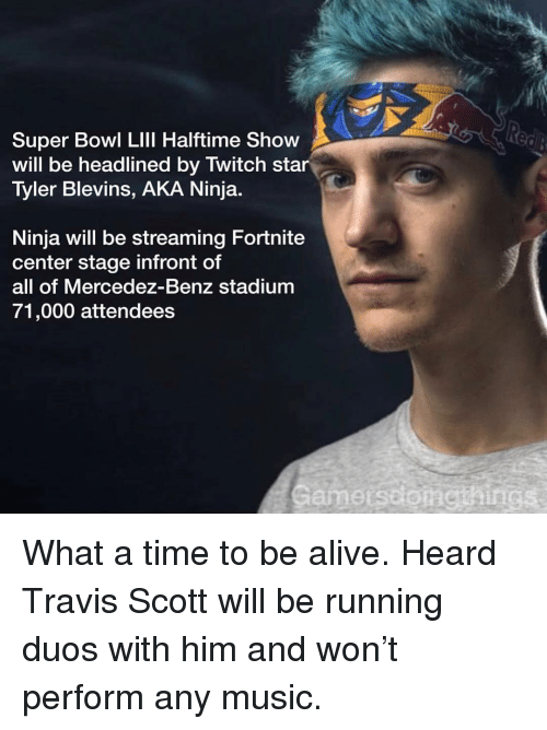 Travis Scott: Super Bowl LIll Halftime Show  will be headlined by Twitch star  Tyler Blevins, AKA Ninja  Ninja will be streaming Fortnite  center stage infront of  all of Mercedez-Benz stadium  71,000 attendees  Gamerssonethings What a time to be alive. Heard Travis Scott will be running duos with him and won't perform any music.
