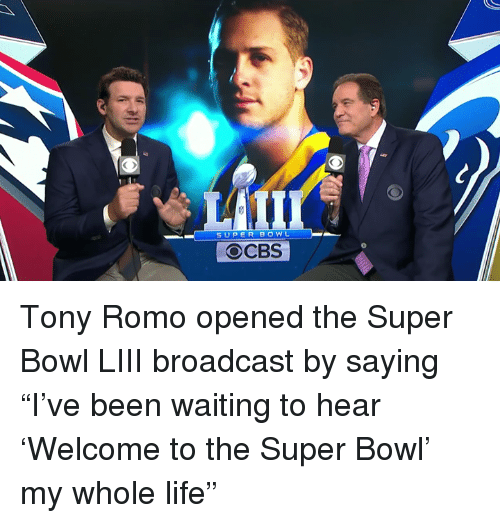 """Tony Romo: SUPER BOWL  OCBS Tony Romo opened the Super Bowl LIII broadcast by saying """"I've been waiting to hear 'Welcome to the Super Bowl' my whole life"""""""