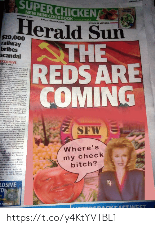 """Corrupt: SUPER CHICKEN  tastee  CHICKEN  NEW MINI COOKBOOK  NOVEMBER 13, 2014  $1.30  Herald Sun  THE  REDS ARE  COMING  DETAILS PAGE 2  HERALDSUN COM AU  WE'RE FOR VICTORIA  $20.000  railway  bribes  scandal  EXCLUSIVE  ANDREW RULE  WHISTLEBLOWER whon Timed  handing over a $20000  he bas acrset therities of  vering up a ring of ormtofficials  der investigation foe rorting hage  sof public oney  The mortherm suh  orded the haandover of bundles of  H otes to be shared among a oell  Ferooked senioe V/Lipe officals  He gave the money to a middle  annoting the cas withdrawal  his bank statvment as """"Cormap  Money for V/ine  The contractor set up the """"sting  r corrupt officials forced him into  sition where he either had to  e them or go broke because V/  ewas refusing to pay him what he  owed for work done at Beniliga  wny station  it he says that since reporting  cormption to transport chiefs  police last year, authorities have  n their hands.  he transport executive aware of  ase yesterday called for a probe  ne Independent Broad-hased  orruption Commission, saying  lieved there may have been a  up ahead of the election  saburts  Contractor  SFWE A  2nvermment spokesman last  confirmed Transport Minister  Mulder was lriefed that police  vestigating the case after a V/  ject manager was dismissed  gal and corrupt activity,  it be unions on a building  on the public transport net-  l be pursued and prosecu-  the full force of the law,"""" the  man said  Hmdd Sun has agreed not to  the whedleblower becanse  for his sufety  heen wamed that """"Mafia""""  Bavr been connected with  deomuption of puhlic trans  als over many years  an't mention iname de  eside my name because  ot me,"""" be told the Herald  Where's  my check  bitch?  AGE 4  LOSIVE  Own  7.com.au  ACKEASTWEST https://t.co/y4KtYVTBL1"""