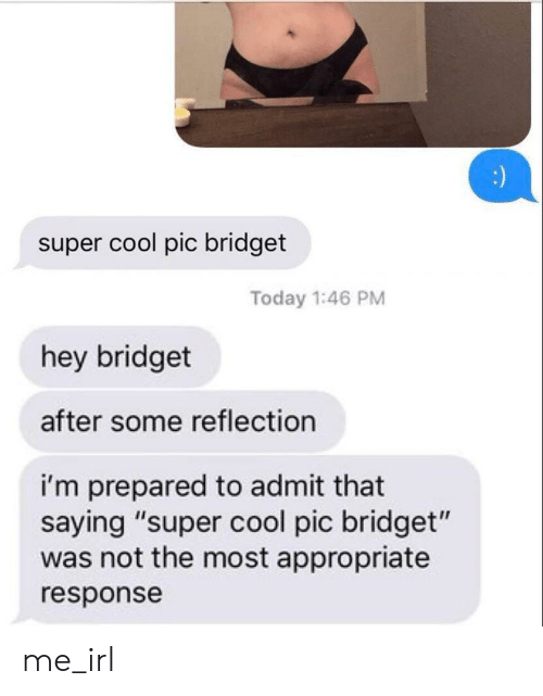 "Cool, Today, and Irl: :  super cool pic bridget  Today 1:46 PM  hey bridget  after some reflection  i'm prepared to admit that  saying ""super cool pic bridget""  was not the most appropriate  response me_irl"