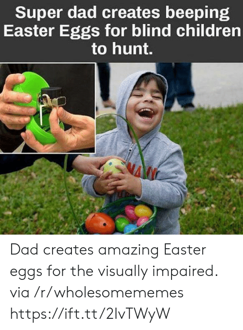 Super Dad: Super dad creates beeping  Easter Eggs for blind children  to hunt. Dad creates amazing Easter eggs for the visually impaired. via /r/wholesomememes https://ift.tt/2IvTWyW