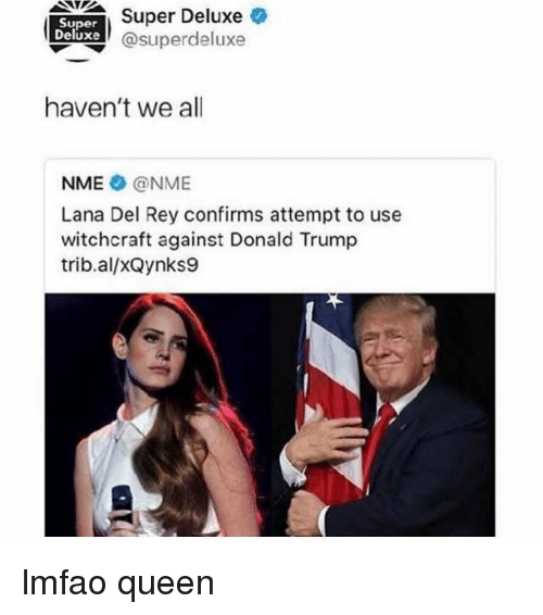 Donald Trump, Lana Del Rey, and Memes: Super Deluxe  Super  Duxe @superdeluxe  haven't we all  NME @NME  Lana Del Rey confirms attempt to use  witchcraft against Donald Trump  trib.al/xQynks9 lmfao queen