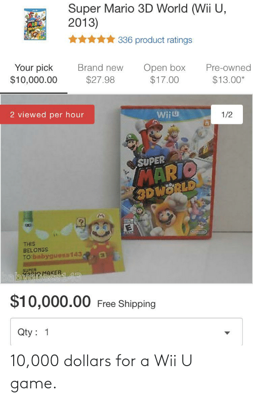wiiu: Super Mario 3D World (Wii U,  2013)  MARIO  3DWORLI  336 product ratings  Your pick  $10,000.00  Brand new  Open box  $17.00  Pre-owned  $27.98  $13.00*  2 viewed per hour  Wiiu  1/2  MARIO  3DWORLD  SUPER  THIS  BELONGS  TO babyguess143  eio MAKER  $10,000.00 Free Shipping  Qty : 1 10,000 dollars for a Wii U game.