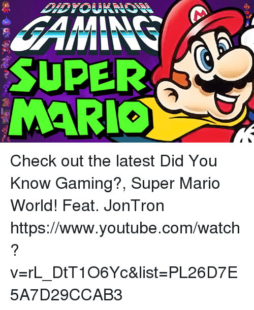 jontron: SUPER  MARIO Check out the latest Did You Know Gaming?, Super Mario World! Feat. JonTron  https://www.youtube.com/watch?v=rL_DtT1O6Yc&list=PL26D7E5A7D29CCAB3