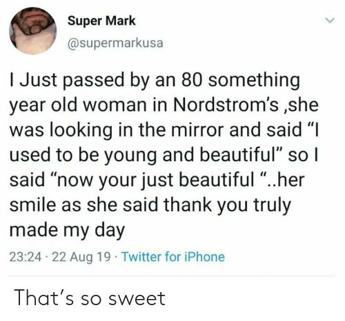 "So Sweet: Super Mark  @supermarkusa  I Just passed by an 80 something  year old woman in Nordstrom's ,she  was looking in the mirror and said ""I  used to be young and beautiful"" so I  said ""now your just beautiful ""..her  smile as she said thank you truly  made my day  23:24 22 Aug 19 Twitter for iPhone That's so sweet"