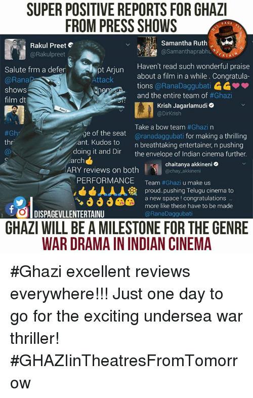 Excition: SUPER POSITIVE REPORTS FOR GHAZI  FROM PRESS SHOWS  PAGE  Samantha Ruth  Rakul Preet  AA @Samantha prabhu  @Rakul preet  ERTAT  Haven't read such wonderful praise  Salute frm a defer  about a film in a while. Congratula-  Attack  @Rana  tions  @RanaDaggubati  shows  and the entire team of  #Ghazi  film dt  JI  Krish Jagarlamudi  @Dirkrish  Take a bow team  #Ghazi na  e of the seat  aranadaggubati for making a thrilling  #Gh  thr  ant. Kudos to  n breathtaking entertainer, n pushing  doing it and Dir  the envelope of Indian cinema further.  arch  chaitanya akkineni  ARY reviews on both  chay akkineni  PERFORMANCE  Team  #Ghazi u make us  AAA ia proud pushing Telugu cinema to  a new space congratulations  more like these have to be made  t DISPAGEVLLENTERTAINU  @Rana Daggubati  GHAZI WILL BE AMILESTONE FOR THE GENRE  WAR DRAMAININDIAN CINEMA #Ghazi excellent reviews everywhere!!!  Just one day to go for the exciting undersea war thriller! #GHAZIinTheatresFromTomorrow