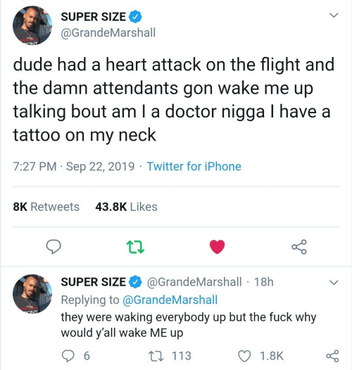Flight: SUPER SIZE  @GrandeMarshall  dude had a heart attack on the flight and  wake me up  the damn attendants  gon  talking bout am I a doctor nigga I have a  tattoo on my  neck  7:27 PM Sep 22, 2019 Twitter for iPhone  43.8K Likes  8K Retweets  @GrandeMarshall 18h  SUPER SIZE  Replying to @G randeMarshall  they were waking everybody up but the fuck why  would y'all wake ME up  ONT  t 113  6  1.8K