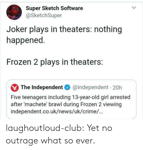 brawl: Super Sketch Software  @SketchSuper  Joker plays in theaters: nothing  happened.  Frozen 2 plays in theaters:  The Independent O  @Independent 20h  Five teenagers including 13-year-old girl arrested  after 'machete' brawl during Frozen 2 viewing  independent.co.uk/news/uk/crime/. laughoutloud-club:  Yet no outrage what so ever.