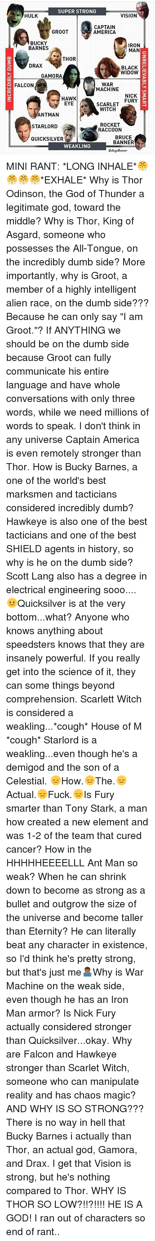 """scarlette: SUPER STRONG  HULK  VISION  CAPTAIN  GROOT  AMERICA  BUCKY  IRON  BARNES  MAN  THOR  DRAX  BLACK  WIDOW  m  GAMORA  WAR  FALCON  MACHINE  NICK  3  HAWK  FURY  EYE  SCARLET  WITCH  ANTMAN  ROCKET  STARLORD  RACCOON  BRUCE  QUICKSILVER  BANNER  WEAKLING  CollegeHumor MINI RANT: *LONG INHALE*😤😤😤😤*EXHALE* Why is Thor Odinson, the God of Thunder a legitimate god, toward the middle? Why is Thor, King of Asgard, someone who possesses the All-Tongue, on the incredibly dumb side? More importantly, why is Groot, a member of a highly intelligent alien race, on the dumb side??? Because he can only say """"I am Groot.""""? If ANYTHING we should be on the dumb side because Groot can fully communicate his entire language and have whole conversations with only three words, while we need millions of words to speak. I don't think in any universe Captain America is even remotely stronger than Thor. How is Bucky Barnes, a one of the world's best marksmen and tacticians considered incredibly dumb? Hawkeye is also one of the best tacticians and one of the best SHIELD agents in history, so why is he on the dumb side? Scott Lang also has a degree in electrical engineering sooo.... 😐Quicksilver is at the very bottom...what? Anyone who knows anything about speedsters knows that they are insanely powerful. If you really get into the science of it, they can some things beyond comprehension. Scarlett Witch is considered a weakling...*cough* House of M *cough* Starlord is a weakling...even though he's a demigod and the son of a Celestial. 😑How.😑The.😑Actual.😑Fuck.😑Is Fury smarter than Tony Stark, a man how created a new element and was 1-2 of the team that cured cancer? How in the HHHHHEEEELLL Ant Man so weak? When he can shrink down to become as strong as a bullet and outgrow the size of the universe and become taller than Eternity? He can literally beat any character in existence, so I'd think he's pretty strong, but that's just me🤷🏾♂️Why is War Machine on the weak side, even though he has"""