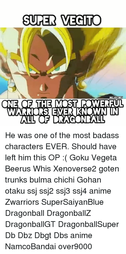 Anime, Bulma, and Dragonball: SUPER VEGIT  DBZHISTORY  NE OF THEMOST POWERFUL He was one of the most badass characters EVER. Should have left him this OP :( Goku Vegeta Beerus Whis Xenoverse2 goten trunks bulma chichi Gohan otaku ssj ssj2 ssj3 ssj4 anime Zwarriors SuperSaiyanBlue Dragonball DragonballZ DragonballGT DragonballSuper Db Dbz Dbgt Dbs anime NamcoBandai over9000
