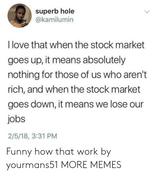 Stock Market: superb hole  @kamilumin  I love that when the stock market  goes up, it means absolutely  nothing for those of us who aren't  rich, and when the stock market  goes down, it means we lose our  jobs  2/5/18, 3:31 PM Funny how that work by yourmans51 MORE MEMES