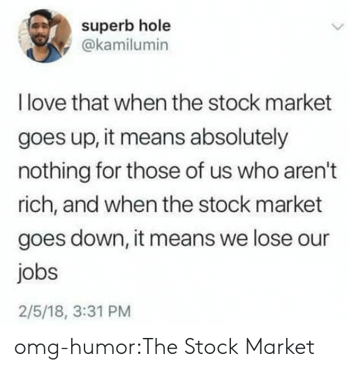 Stock Market: superb hole  @kamilumin  Ilove that when the stock market  goes up, it means absolutely  nothing for those of us who aren't  rich, and when the stock market  goes down, it means we lose our  jobs  2/5/18, 3:31 PM omg-humor:The Stock Market