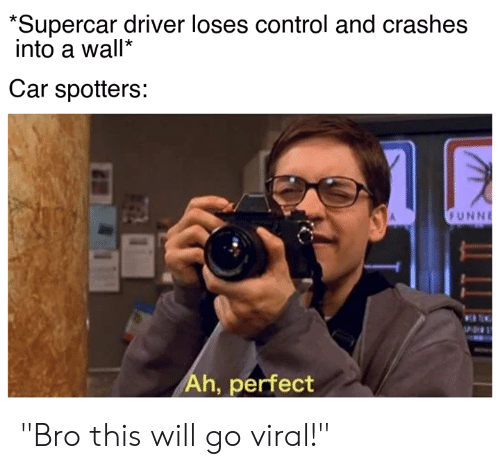 "Cars, Control, and Car: *Supercar driver loses control and crashes  into a wall""  Car spotters:  FUNNE  Ah, perfect ""Bro this will go viral!"""