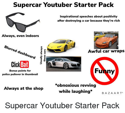 Funny, Police, and Starter Packs: Supercar Youtuber Starter Pack  Inspirational speeches about positivity  after destroying a car because they're rich  Always, even indoors  Blurred dashboard  Awful car wrap:s  Bait  Bonus points for  police pullover in thumbnail  Funny  *obnoxious revving  while laughing*  Always at the shop  B AZA AR T