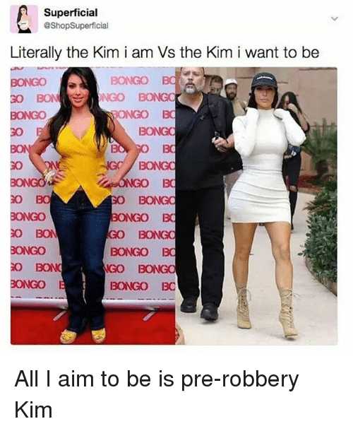 Aimfully: Superficial  @ShopSuperficial  Literally the Kim i am Vs the Kim i want to be  NONGO BC  BONGO  BONGO  BONGO BC  BON  BONGO  BONGO BC  IGO BONGO  BONGO  BONGO BC All I aim to be is pre-robbery Kim