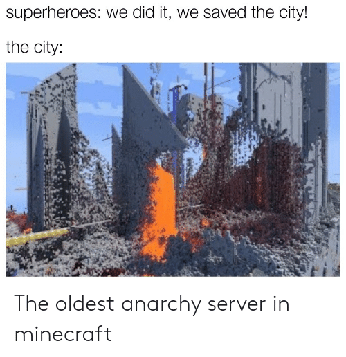 superheroes: superheroes: we did it, we saved the city!  the city: The oldest anarchy server in minecraft