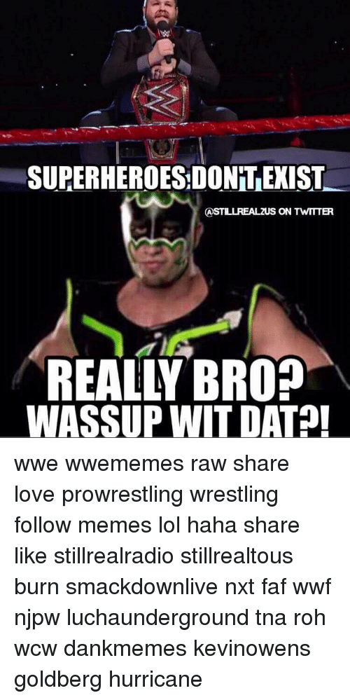 Hurrican: SUPERHEROESDONT EXIST  S ON TWITTER  AS  REALLY BROD  WASSUP WIT DAT wwe wwememes raw share love prowrestling wrestling follow memes lol haha share like stillrealradio stillrealtous burn smackdownlive nxt faf wwf njpw luchaunderground tna roh wcw dankmemes kevinowens goldberg hurricane