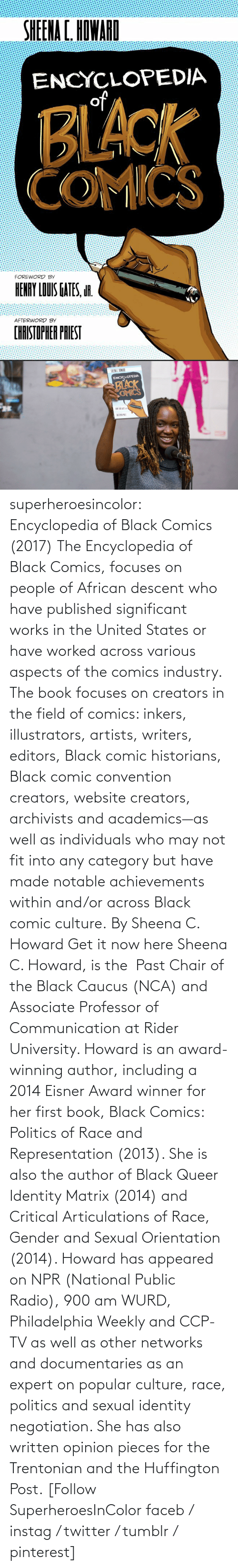 website: superheroesincolor: Encyclopedia of Black Comics (2017) The Encyclopedia of Black Comics, focuses on people of African descent who have published significant works in the United States or have worked across various aspects of the comics industry.  The book focuses on creators in the field of comics: inkers, illustrators, artists, writers, editors, Black comic historians, Black comic convention creators, website creators, archivists and academics—as well as individuals who may not fit into any category but have made notable achievements within and/or across Black comic culture. By Sheena C. Howard Get it now here  Sheena C. Howard, is the  Past Chair of the Black Caucus (NCA) and Associate Professor of Communication at Rider University. Howard is an award-winning author, including a 2014 Eisner Award winner for her first book, Black Comics: Politics of Race and Representation (2013). She is also the author of Black Queer Identity Matrix (2014) and Critical Articulations of Race, Gender and Sexual Orientation (2014). Howard has appeared on NPR (National Public Radio), 900 am WURD, Philadelphia Weekly and CCP-TV as well as other networks and documentaries as an expert on popular culture, race, politics and sexual identity negotiation. She has also written opinion pieces for the Trentonian and the Huffington Post.   [Follow SuperheroesInColor faceb / instag / twitter / tumblr / pinterest]