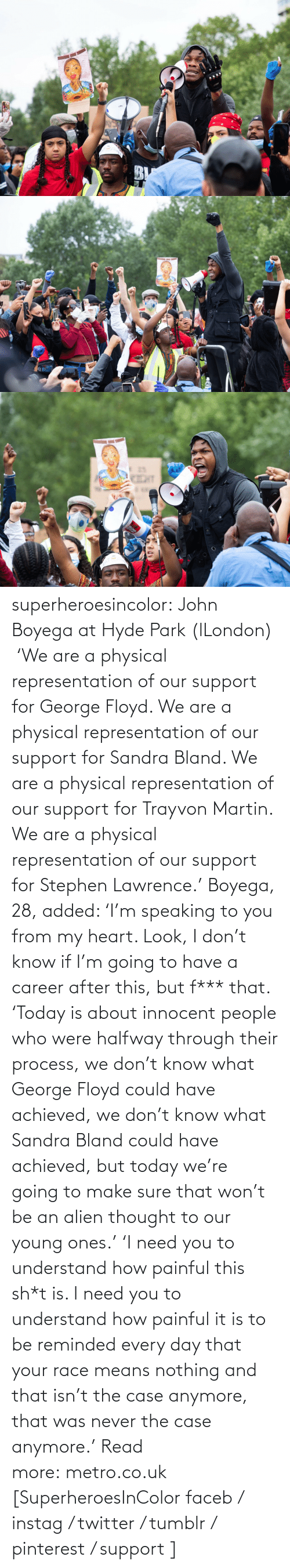 gyroscope: superheroesincolor:  John Boyega at Hyde Park (lLondon)     'We are a physical representation of our support for George Floyd. We are a physical representation of our support for Sandra Bland. We are a physical representation of our support for Trayvon Martin. We are a physical representation of our support for Stephen Lawrence.' Boyega, 28, added: 'I'm speaking to you from my heart. Look, I don't know if I'm going to have a career after this, but f*** that. 'Today is about innocent people who were halfway through their process, we don't know what George Floyd could have achieved, we don't know what Sandra Bland could have achieved, but today we're going to make sure that won't be an alien thought to our young ones.' 'I need you to understand how painful this sh*t is. I need you to understand how painful it is to be reminded every day that your race means nothing and that isn't the case anymore, that was never the case anymore.' Read more: metro.co.uk   [SuperheroesInColor faceb / instag / twitter / tumblr / pinterest / support ]