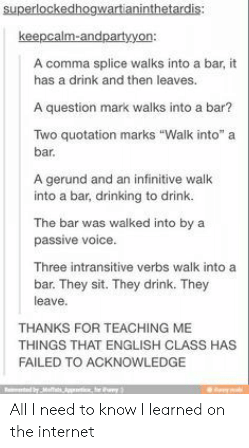 "Drinking, Internet, and Voice: superlockedhogwartianinthetardis:  keepcalm-andpartyyon:  A comma splice walks into a bar,  has a drink and then leaves.  A question mark walks into a bar?  Two quotation marks ""Walk into"" a  bar.  A gerund and an infinitive walk  into a bar, drinking to drink.  The bar was walked into by a  passive voice.  Three intransitive verbs walk into a  bar. They sit. They drink. They  leave  THANKS FOR TEACHING ME  THINGS THAT ENGLISH CLASS HAS  FAILED TO ACKNOWLEDGE  byMs  y All I need to know I learned on the internet"