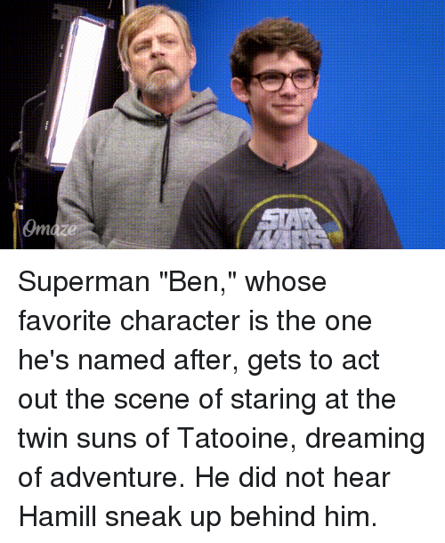"Favorite Character: Superman ""Ben,"" whose favorite character is the one he's named after, gets to act out the scene of staring at the twin suns of Tatooine, dreaming of adventure. He did not hear Hamill sneak up behind him."