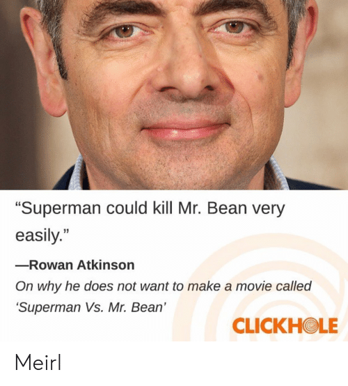 """Rowan Atkinson: """"Superman could kill Mr. Bean very  easily.""""  -Rowan Atkinson  On why he does not want to make a movie called  Superman Vs. Mr. Bean'  CLICKHOLE Meirl"""
